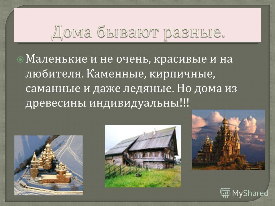 Маленькие и не очень, красивые и на любителя. Каменные, кирпичные, саманные и даже ледяные. Но дома из древесины индивидуальны !!!