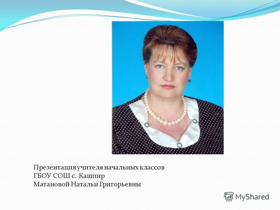 Презентация учителя начальных классов ГБОУ СОШ с. Кашпир Матановой Натальи Григорьевны