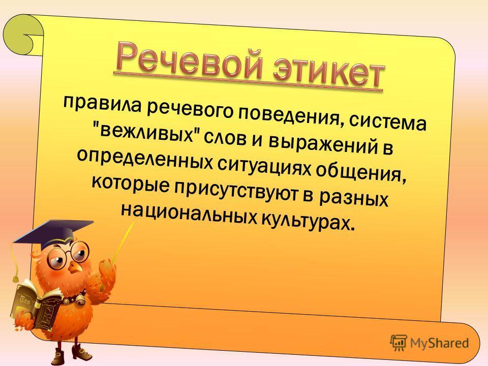 правила речевого поведения, система вежливых слов и выражений в определенных ситуациях общения, которые присутствуют в разных национальных культурах.