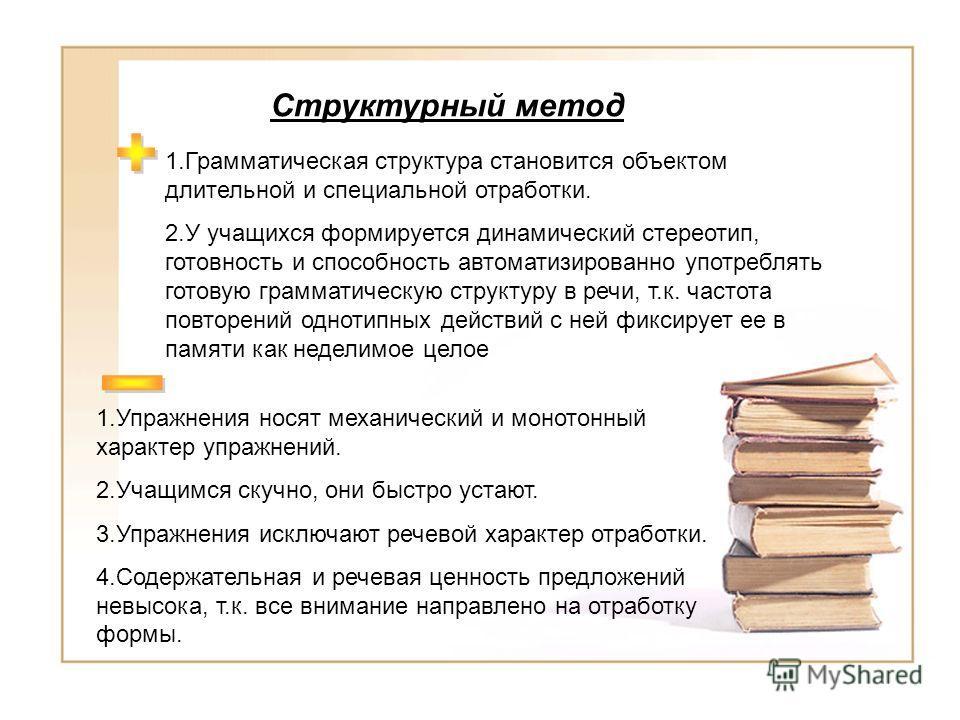 Структурный метод 1.Грамматическая структура становится объектом длительной и специальной отработки. 2.У учащихся формируется динамический стереотип, готовность и способность автоматизированно употреблять готовую грамматическую структуру в речи, т.к.