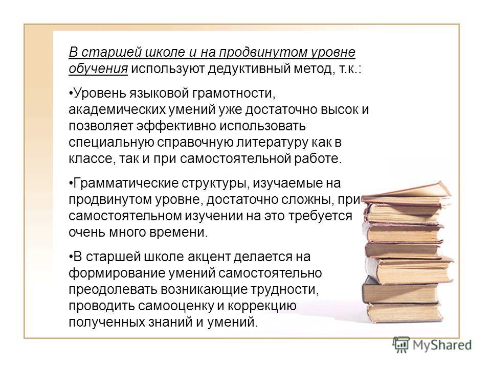 В старшей школе и на продвинутом уровне обучения используют дедуктивный метод, т.к.: Уровень языковой грамотности, академических умений уже достаточно высок и позволяет эффективно использовать специальную справочную литературу как в классе, так и при