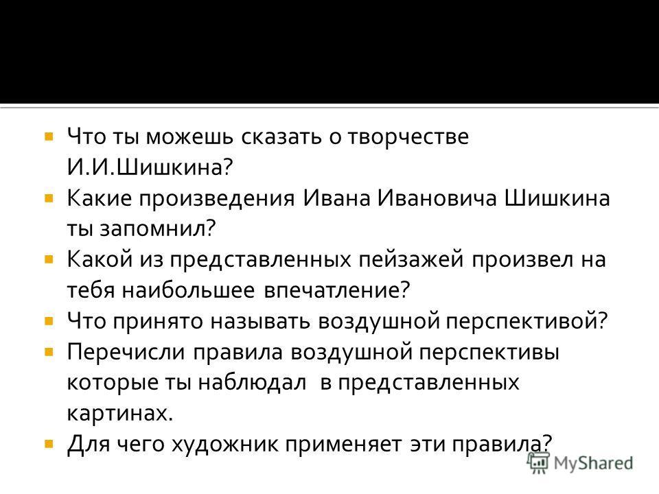 Что ты можешь сказать о творчестве И.И.Шишкина? Какие произведения Ивана Ивановича Шишкина ты запомнил? Какой из представленных пейзажей произвел на тебя наибольшее впечатление? Что принято называть воздушной перспективой? Перечисли правила воздушной