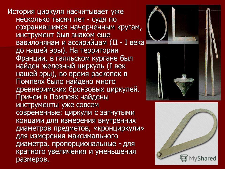 История циркуля насчитывает уже несколько тысяч лет - судя по сохранившимся начерченным кругам, инструмент был знаком еще вавилонянам и ассирийцам (II - I века до нашей эры). На территории Франции, в галльском кургане был найден железный циркуль (I в