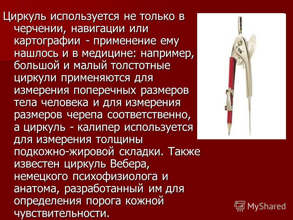 Циркуль используется не только в черчении, навигации или картографии - применение ему нашлось и в медицине: например, большой и малый толстотные циркули применяются для измерения поперечных размеров тела человека и для измерения размеров черепа соотв
