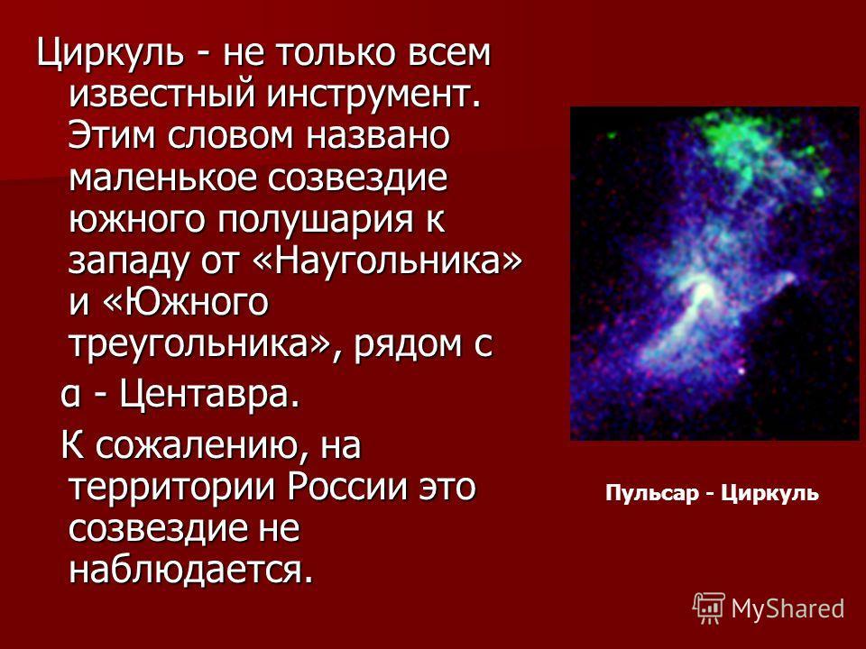 Циркуль - не только всем известный инструмент. Этим словом названо маленькое созвездие южного полушария к западу от «Наугольника» и «Южного треугольника», рядом с α - Центавра. К сожалению, на территории России это созвездие не наблюдается. Пульсар -