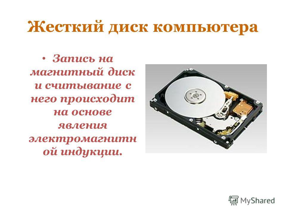 Жесткий диск компьютера Запись на магнитный диск и считывание с него происходит на основе явления электромагнитн ой индукции.