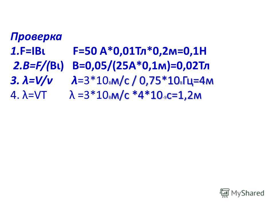 Проверка 1.F=IBι F=50 А*0,01Тл*0,2м=0,1Н 2.В=F/(Bι) В=0,05/(25А*0,1м)=0,02Тл 8 м/с / 0,75*10 8 Гц=4м 3. λ=V/ν λ=3*10 8 м/с / 0,75*10 8 Гц=4м 8 м/с *4*10 -9 с=1,2м 4. λ=VТ λ =3*10 8 м/с *4*10 -9 с=1,2м