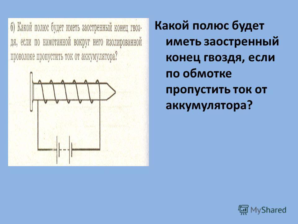 Какой полюс будет иметь заостренный конец гвоздя, если по обмотке пропустить ток от аккумулятора?