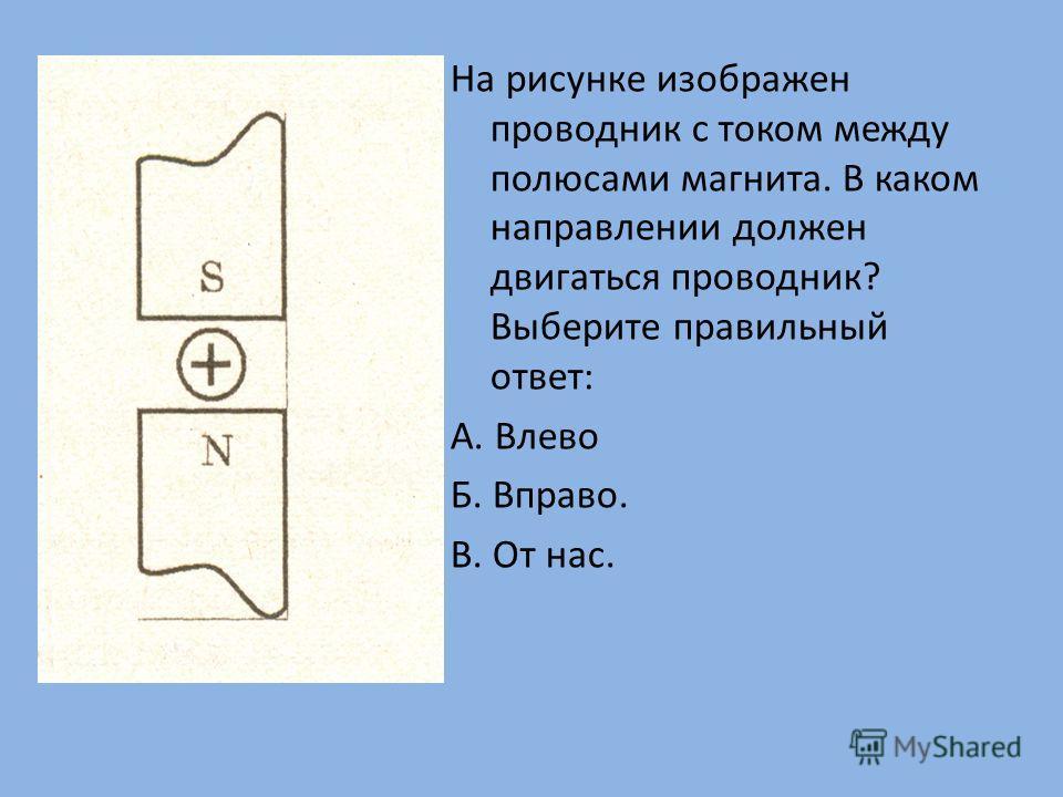 На рисунке изображен проводник с током между полюсами магнита. В каком направлении должен двигаться проводник? Выберите правильный ответ: А. Влево Б. Вправо. В. От нас.