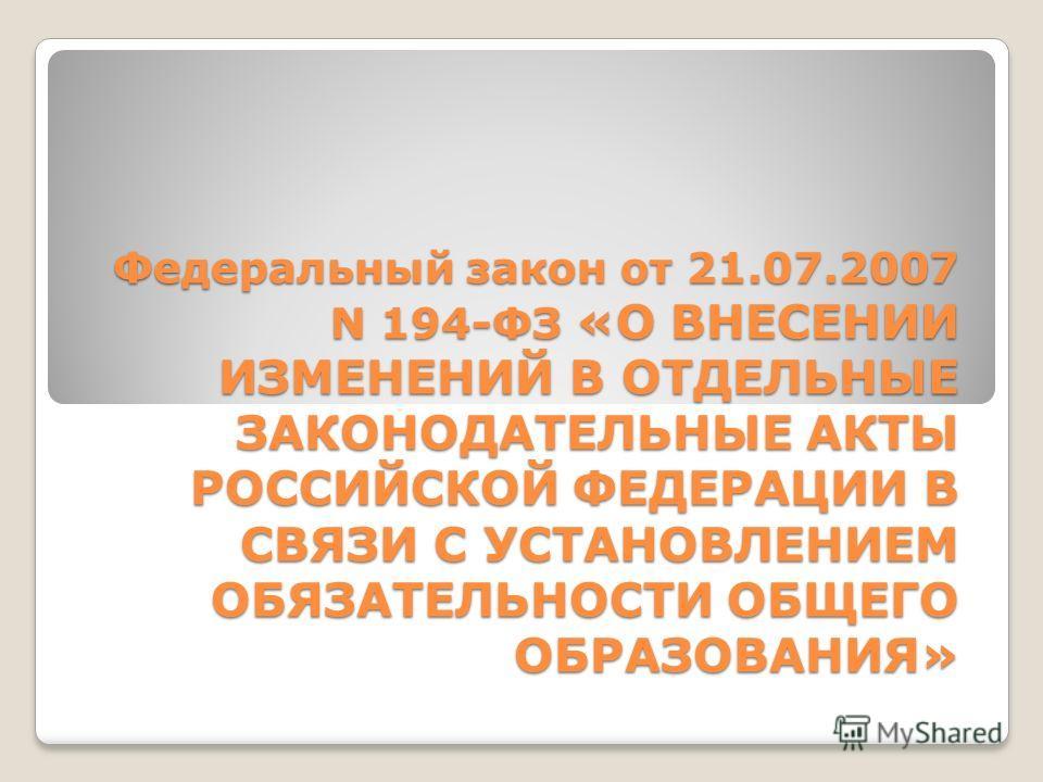 Федеральный закон от 21.07.2007 N 194-ФЗ «О ВНЕСЕНИИ ИЗМЕНЕНИЙ В ОТДЕЛЬНЫЕ ЗАКОНОДАТЕЛЬНЫЕ АКТЫ РОССИЙСКОЙ ФЕДЕРАЦИИ В СВЯЗИ С УСТАНОВЛЕНИЕМ ОБЯЗАТЕЛЬНОСТИ ОБЩЕГО ОБРАЗОВАНИЯ»