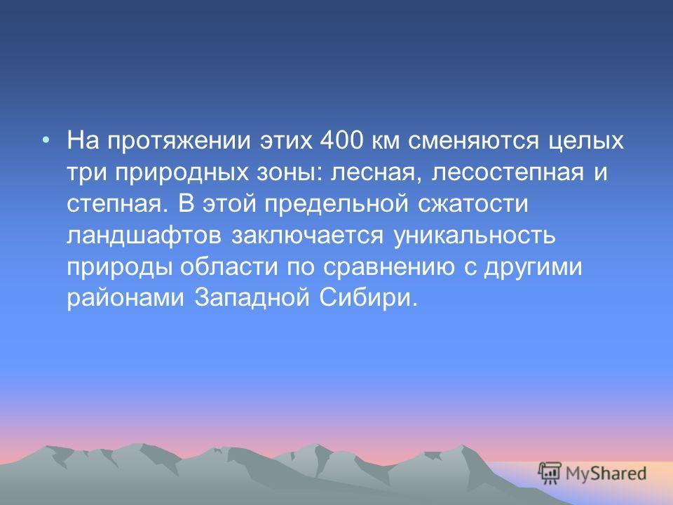 На протяжении этих 400 км сменяются целых три природных зоны: лесная, лесостепная и степная. В этой предельной сжатости ландшафтов заключается уникальность природы области по сравнению с другими районами Западной Сибири.