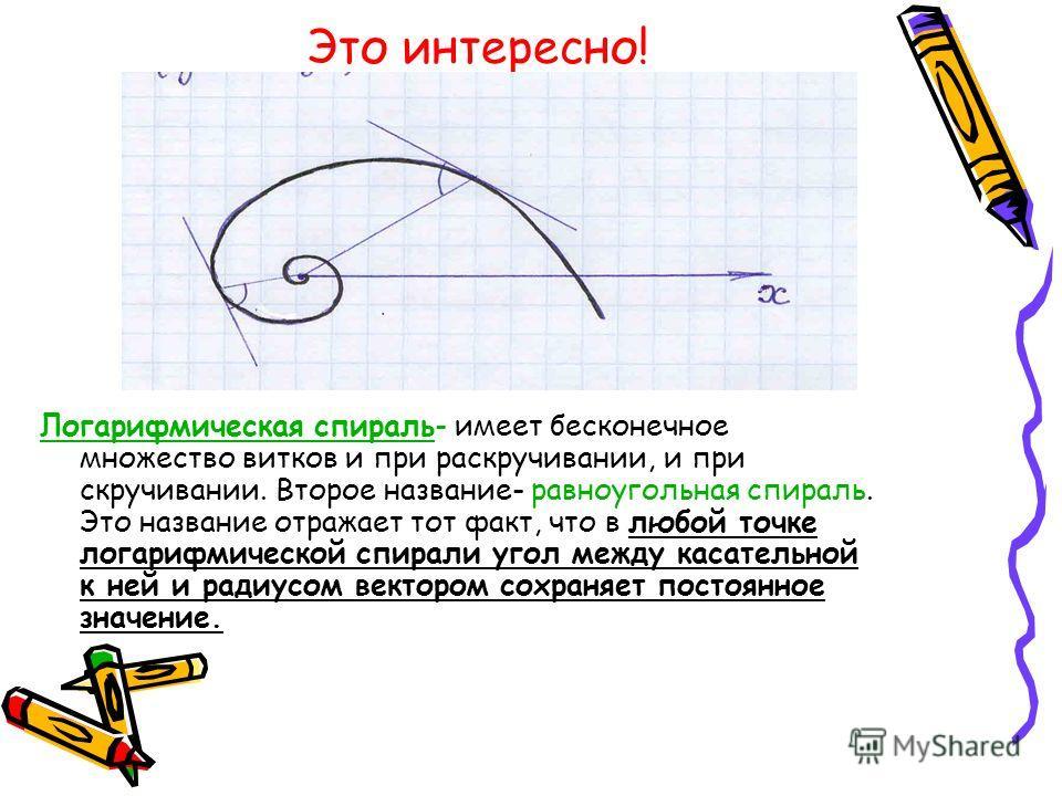 Это интересно! Логарифмическая спираль- имеет бесконечное множество витков и при раскручивании, и при скручивании. Второе название- равноугольная спираль. Это название отражает тот факт, что в любой точке логарифмической спирали угол между касательно