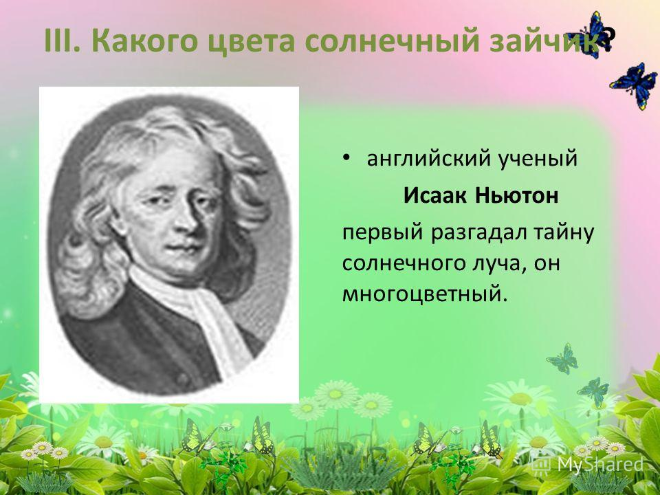 III. Какого цвета солнечный зайчик? английский ученый Исаак Ньютон первый разгадал тайну солнечного луча, он многоцветный.