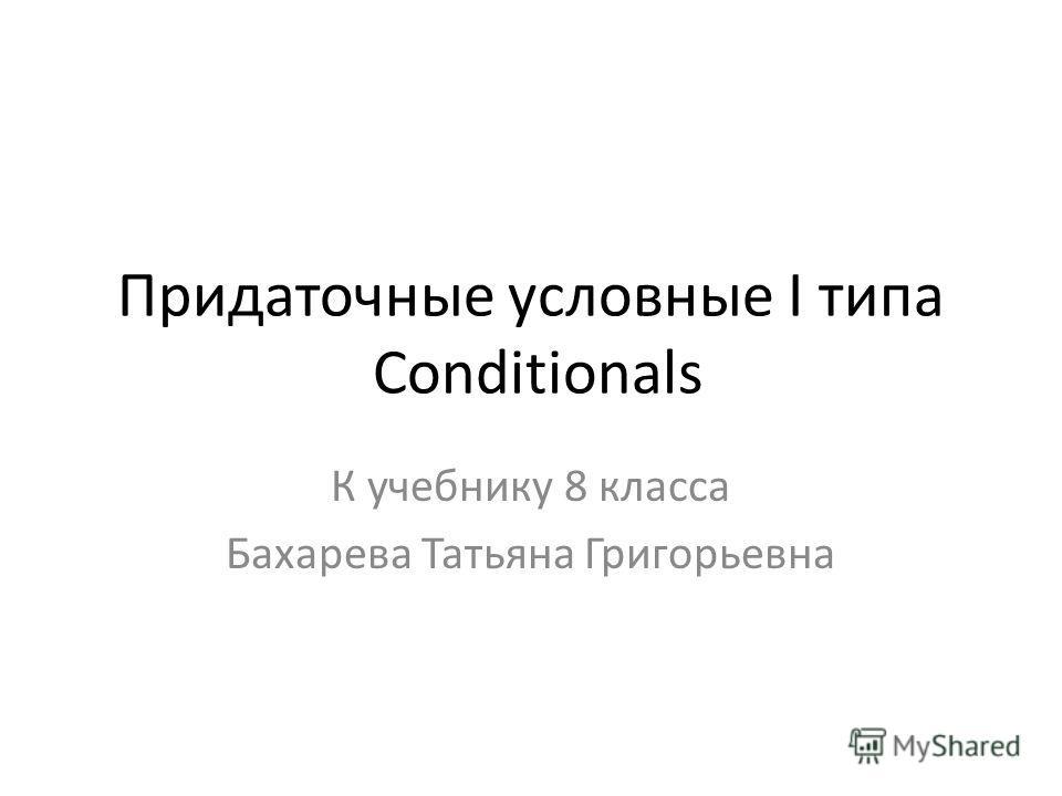 Придаточные условные I типа Conditionals К учебнику 8 класса Бахарева Татьяна Григорьевна