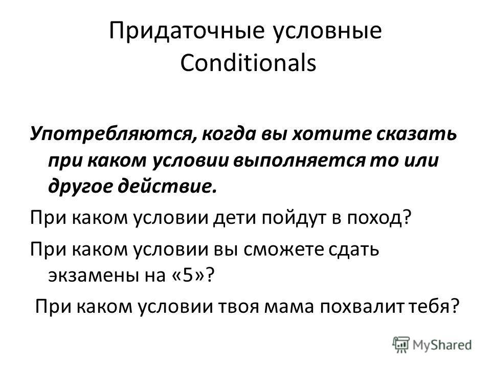 Придаточные условные Conditionals Употребляются, когда вы хотите сказать при каком условии выполняется то или другое действие. При каком условии дети пойдут в поход? При каком условии вы сможете сдать экзамены на «5»? При каком условии твоя мама похв
