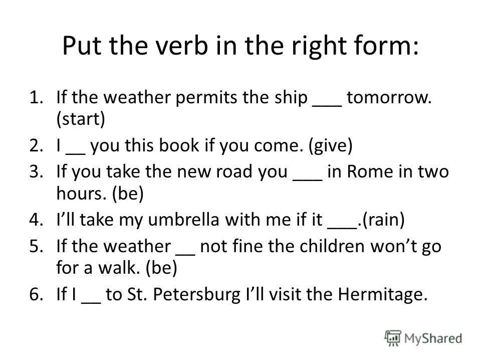Put the verb in the right form: 1.If the weather permits the ship ___ tomorrow. (start) 2.I __ you this book if you come. (give) 3.If you take the new road you ___ in Rome in two hours. (be) 4.Ill take my umbrella with me if it ___.(rain) 5.If the we