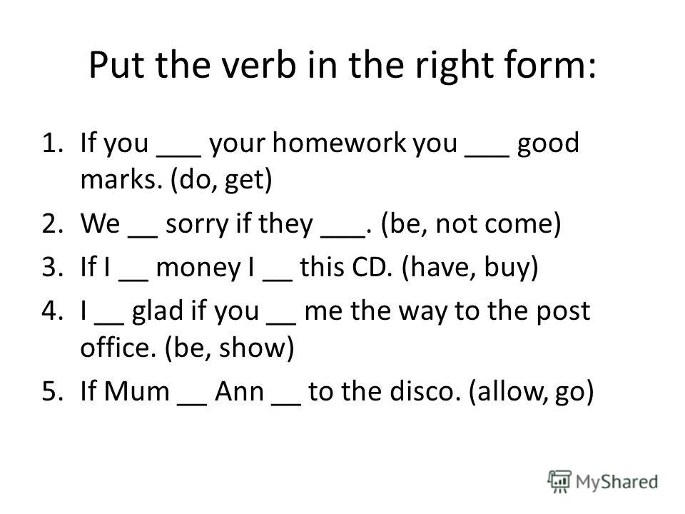 Put the verb in the right form: 1.If you ___ your homework you ___ good marks. (do, get) 2.We __ sorry if they ___. (be, not come) 3.If I __ money I __ this CD. (have, buy) 4.I __ glad if you __ me the way to the post office. (be, show) 5.If Mum __ A
