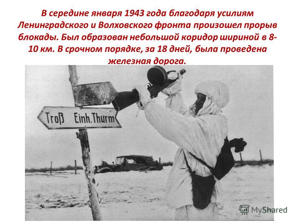 В середине января 1943 года благодаря усилиям Ленинградского и Волховского фронта произошел прорыв блокады. Был образован небольшой коридор шириной в 8- 10 км. В срочном порядке, за 18 дней, была проведена железная дорога.