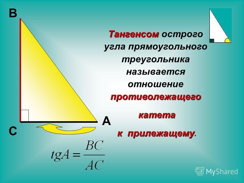 Тангенсом острого угла прямоугольного треугольника называется отношение противолежащего катета к прилежащему. С А В