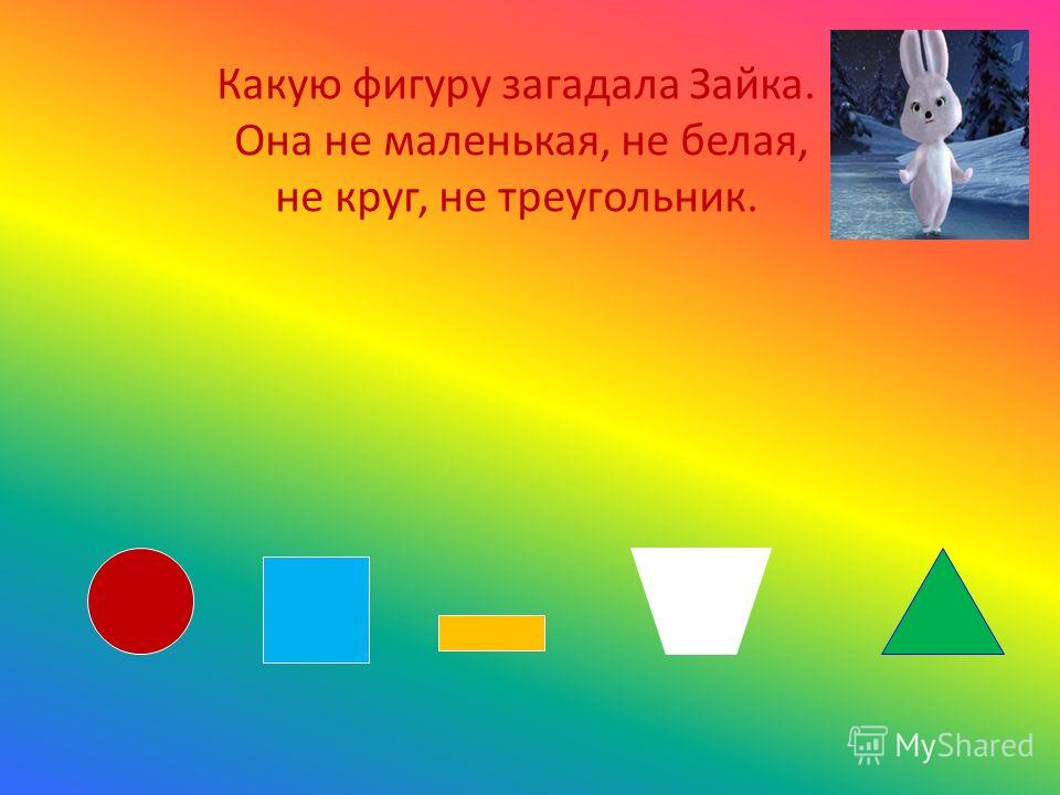 Какую фигуру загадала Зайка. Она не маленькая, не белая, не круг, не треугольник.