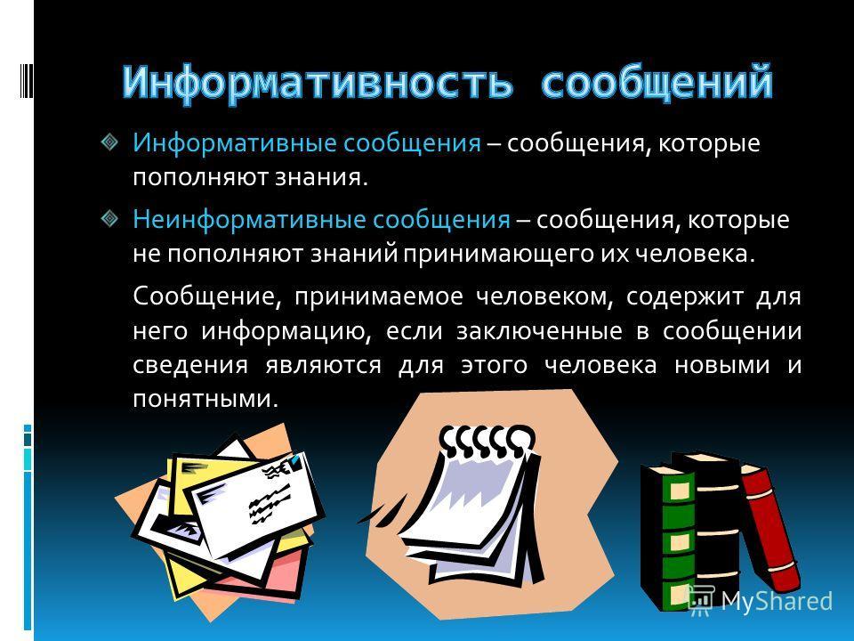 Информативные сообщения – сообщения, которые пополняют знания. Неинформативные сообщения – сообщения, которые не пополняют знаний принимающего их человека. Сообщение, принимаемое человеком, содержит для него информацию, если заключенные в сообщении с