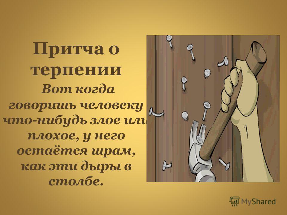Притча о терпении Вот когда говоришь человеку что-нибудь злое или плохое, у него остаётся шрам, как эти дыры в столбе.