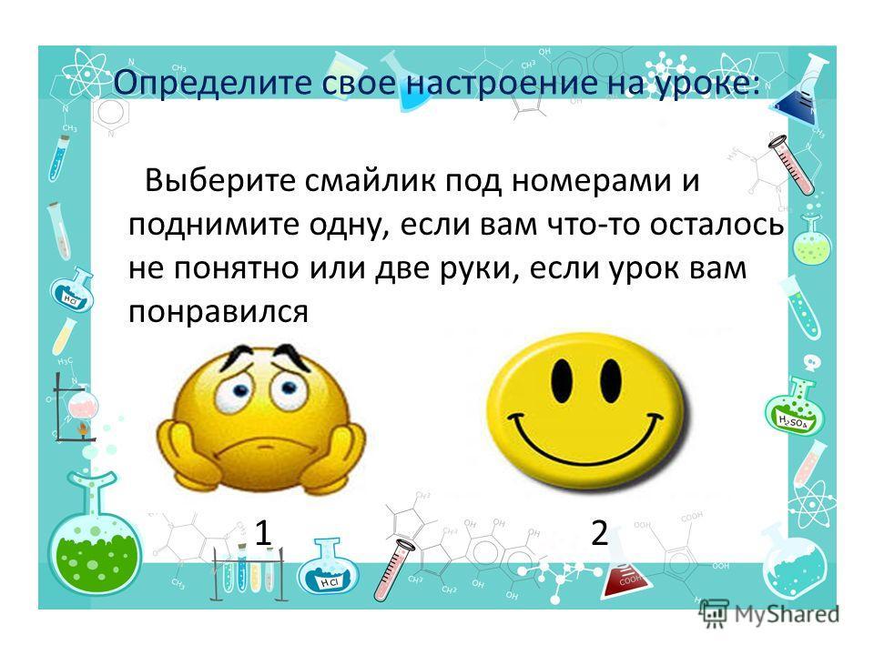 Определите свое настроение на уроке: Выберите смайлик под номерами и поднимите одну, если вам что-то осталось не понятно или две руки, если урок вам понравился 1 2
