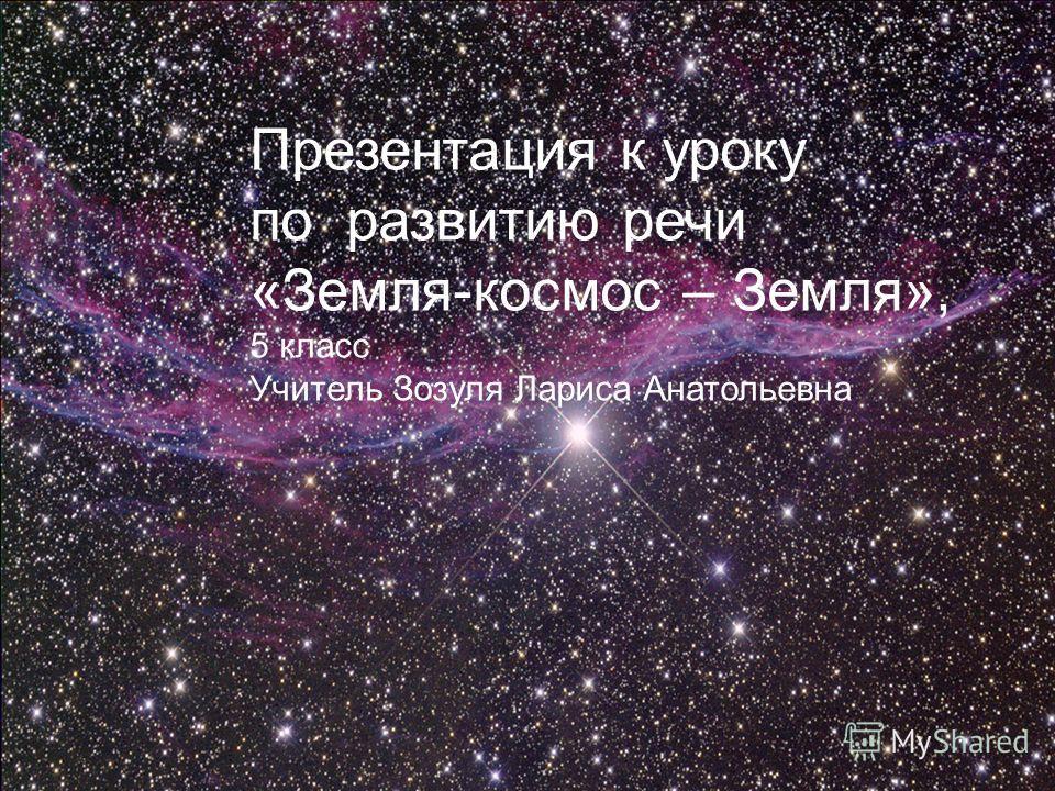 Презентация к уроку по развитию речи «Земля-космос – Земля», 5 класс Учитель Зозуля Лариса Анатольевна