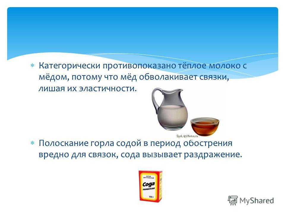 Категорически противопоказано тёплое молоко с мёдом, потому что мёд обволакивает связки, лишая их эластичности. Полоскание горла содой в период обострения вредно для связок, сода вызывает раздражение.