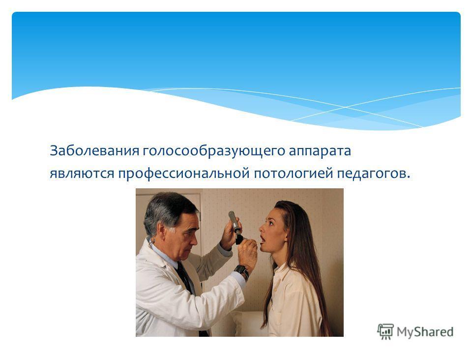 Заболевания голосообразующего аппарата являются профессиональной потологией педагогов.