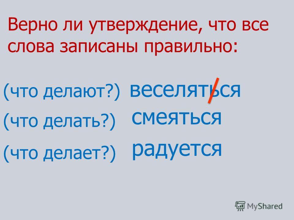Верно ли утверждение, что все слова записаны правильно: веселяться (что делают?) (что делать?) (что делает?) смеяться радуется