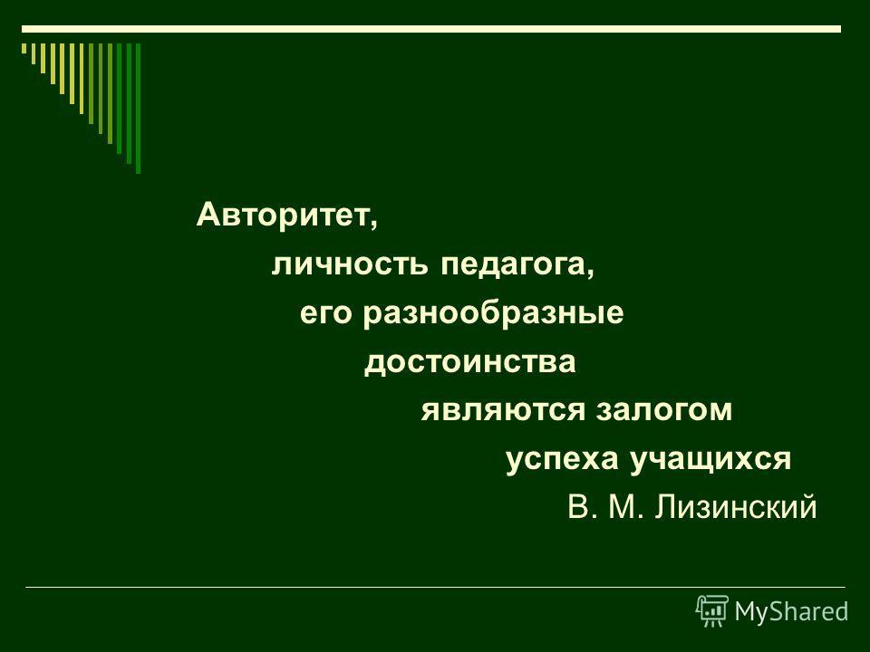 Авторитет, личность педагога, его разнообразные достоинства являются залогом успеха учащихся В. М. Лизинский