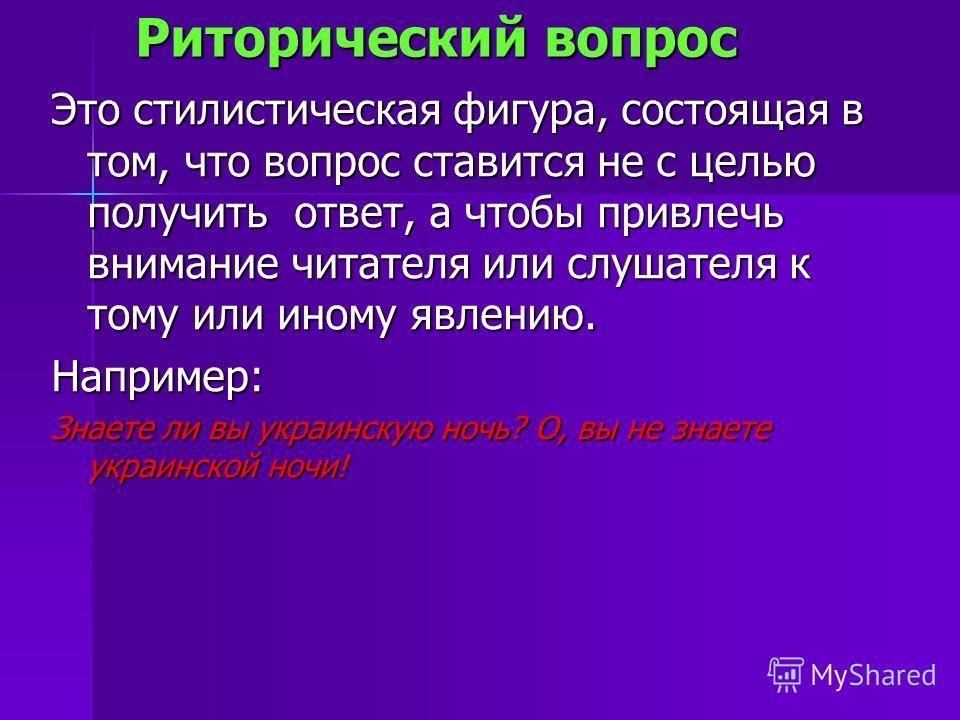 Риторический вопрос Риторический вопрос Это стилистическая фигура, состоящая в том, что вопрос ставится не с целью получить ответ, а чтобы привлечь внимание читателя или слушателя к тому или иному явлению. Например: Знаете ли вы украинскую ночь? О, в