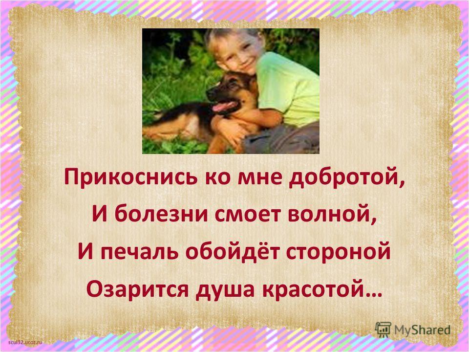 scul32.ucoz.ru Прикоснись ко мне добротой, И болезни смоет волной, И печаль обойдёт стороной Озарится душа красотой…