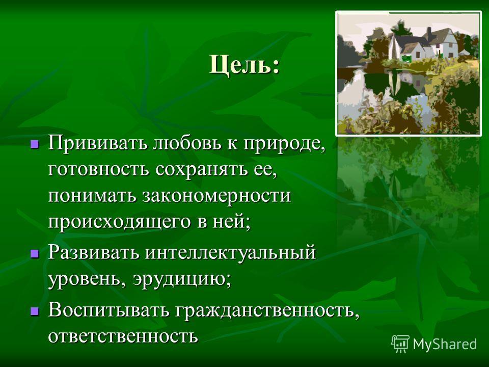 Цель: Прививать любовь к природе, готовность сохранять ее, понимать закономерности происходящего в ней; Прививать любовь к природе, готовность сохранять ее, понимать закономерности происходящего в ней; Развивать интеллектуальный уровень, эрудицию; Ра
