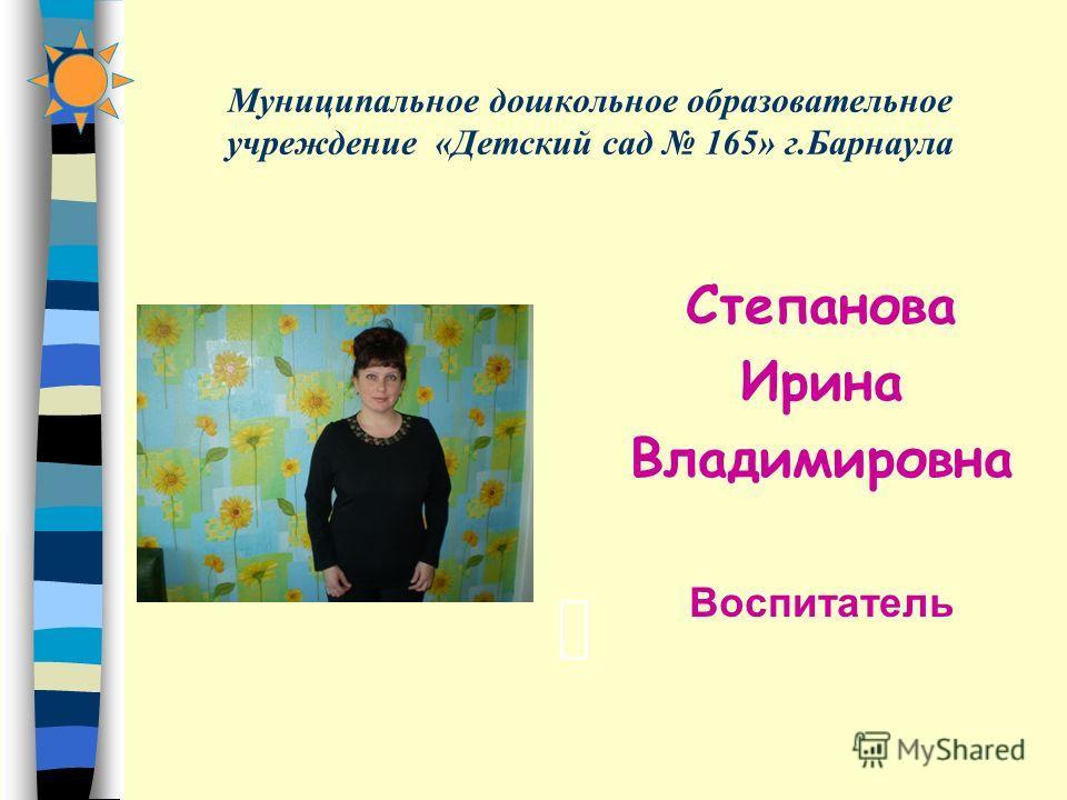 Муниципальное дошкольное образовательное учреждение «Детский сад 165» г.Барнаула Степанова Ирина Владимировна Воспитатель