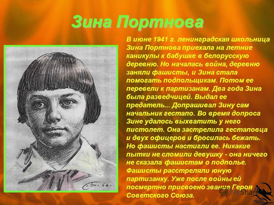 Зина Портнова В июне 1941 г. ленинградская школьница Зина Портнова приехала на летние каникулы к бабушке в белорусскую деревню. Но началась война, деревню заняли фашисты, и Зина стала помогать подпольщикам. Потом ее перевели к партизанам. Два года Зи