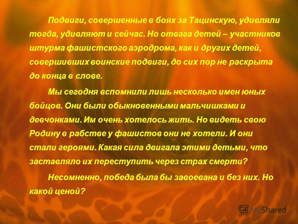 Подвиги, совершенные в боях за Тацинскую, удивляли тогда, удивляют и сейчас. Но отвага детей – участников штурма фашистского аэродрома, как и других детей, совершивших воинские подвиги, до сих пор не раскрыта до конца в слове. Мы сегодня вспомнили ли
