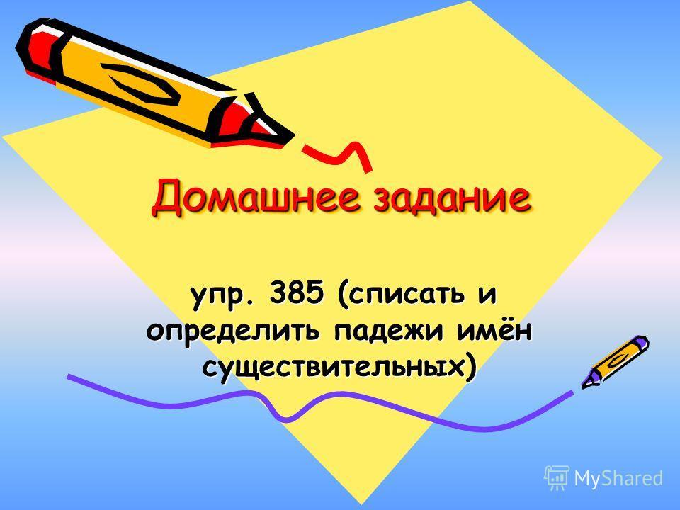 Домашнее задание упр. 385 (списать и определить падежи имён существительных) упр. 385 (списать и определить падежи имён существительных)