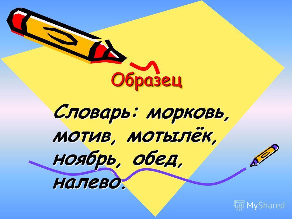 ОбразецОбразец Словарь: морковь, мотив, мотылёк, ноябрь, обед, налево.