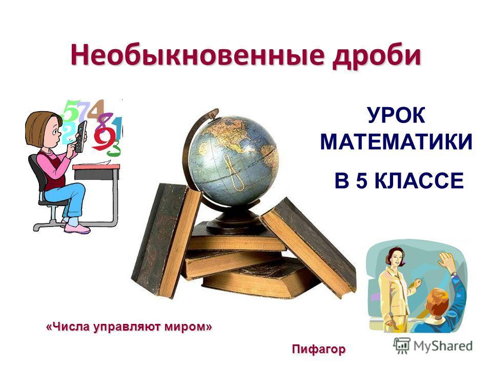 Необыкновенные дроби УРОК МАТЕМАТИКИ В 5 КЛАССЕ «Числа управляют миром» Пифагор Пифагор