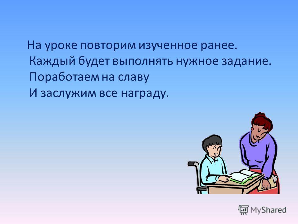 На уроке повторим изученное ранее. Каждый будет выполнять нужное задание. Поработаем на славу И заслужим все награду.