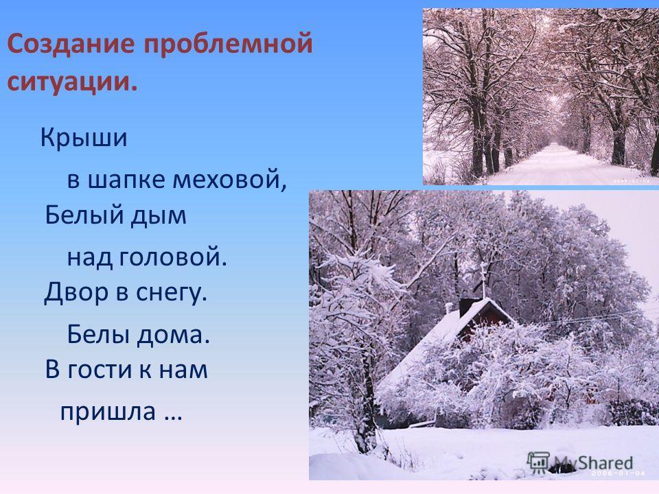 Создание проблемной ситуации. Крыши в шапке меховой, Белый дым над головой. Двор в снегу. Белы дома. В гости к нам пришла …
