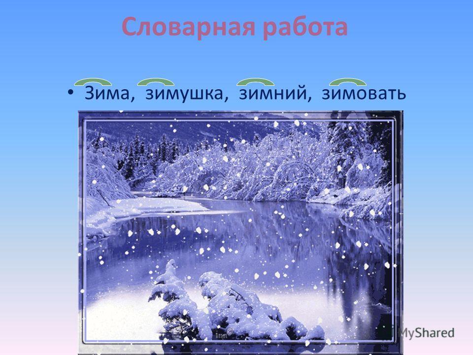 Словарная работа Зима, зимушка, зимний, зимовать