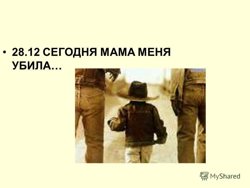 28.12 СЕГОДНЯ МАМА МЕНЯ УБИЛА…