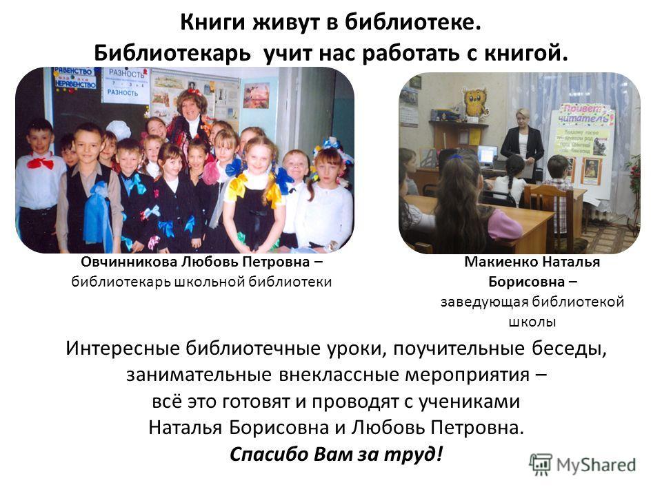 Книги живут в библиотеке. Библиотекарь учит нас работать с книгой. Макиенко Наталья Борисовна – заведующая библиотекой школы Овчинникова Любовь Петровна – библиотекарь школьной библиотеки Интересные библиотечные уроки, поучительные беседы, заниматель