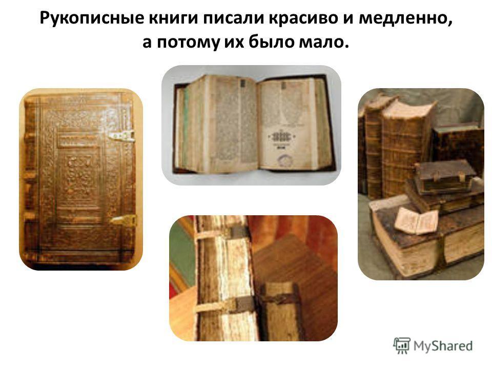 Рукописные книги писали красиво и медленно, а потому их было мало.
