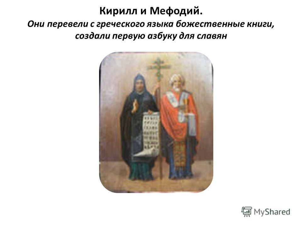 Кирилл и Мефодий. Они перевели с греческого языка божественные книги, создали первую азбуку для славян