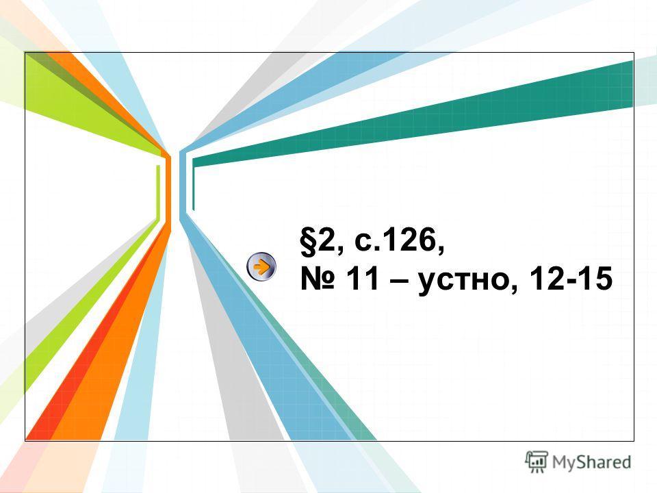 §2, с.126, 11 – устно, 12-15