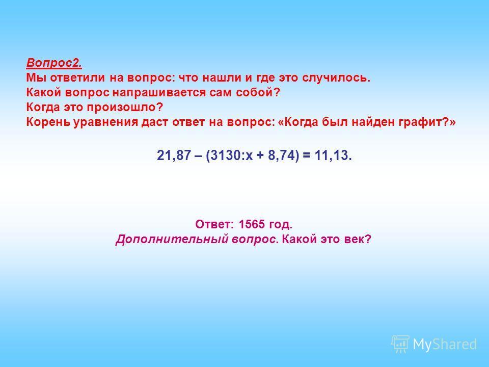 Вопрос2. Мы ответили на вопрос: что нашли и где это случилось. Какой вопрос напрашивается сам собой? Когда это произошло? Корень уравнения даст ответ на вопрос: «Когда был найден графит?» 21,87 – (3130:х + 8,74) = 11,13. Ответ: 1565 год. Дополнительн